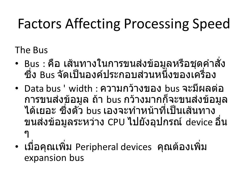 Factors Affecting Processing Speed The Bus Bus : คือ เส้นทางในการขนส่งข้อมูลหรือชุดคำสั่ง ซึ่ง Bus จัดเป็นองค์ประกอบส่วนหนึ่งของเครื่อง Data bus width : ความกว้างของ bus จะมีผลต่อ การขนส่งข้อมูล ถ้า bus กว้างมากก็จะขนส่งข้อมูล ได้เยอะ ซึ่งตัว bus เองจะทำหน้าที่เป็นเส้นทาง ขนส่งข้อมูลระหว่าง CPU ไปยังอุปกรณ์ device อื่น ๆ เมื่อคุณเพิ่ม Peripheral devices คุณต้องเพิ่ม expansion bus
