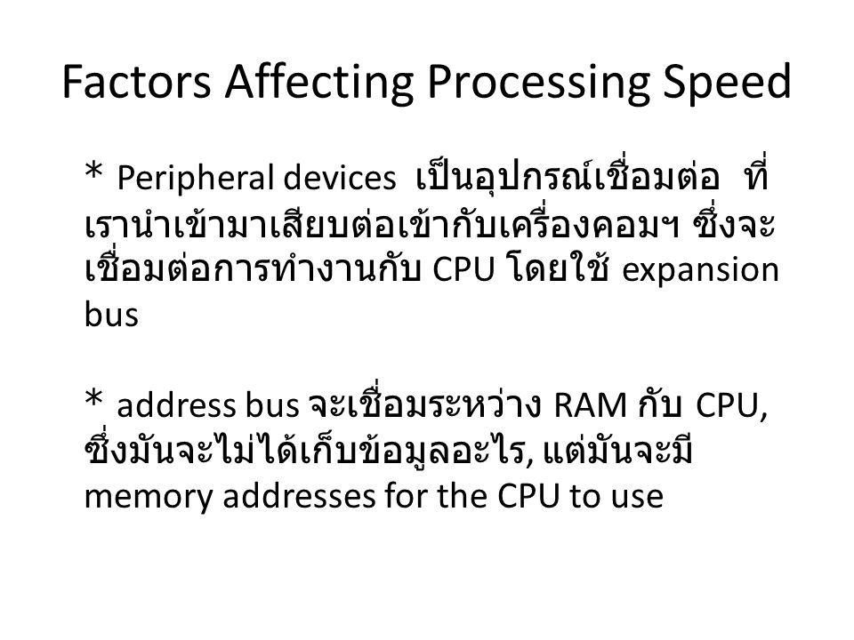 Factors Affecting Processing Speed * Peripheral devices เป็นอุปกรณ์เชื่อมต่อ ที่ เรานำเข้ามาเสียบต่อเข้ากับเครื่องคอมฯ ซึ่งจะ เชื่อมต่อการทำงานกับ CPU โดยใช้ expansion bus * address bus จะเชื่อมระหว่าง RAM กับ CPU, ซึ่งมันจะไม่ได้เก็บข้อมูลอะไร, แต่มันจะมี memory addresses for the CPU to use