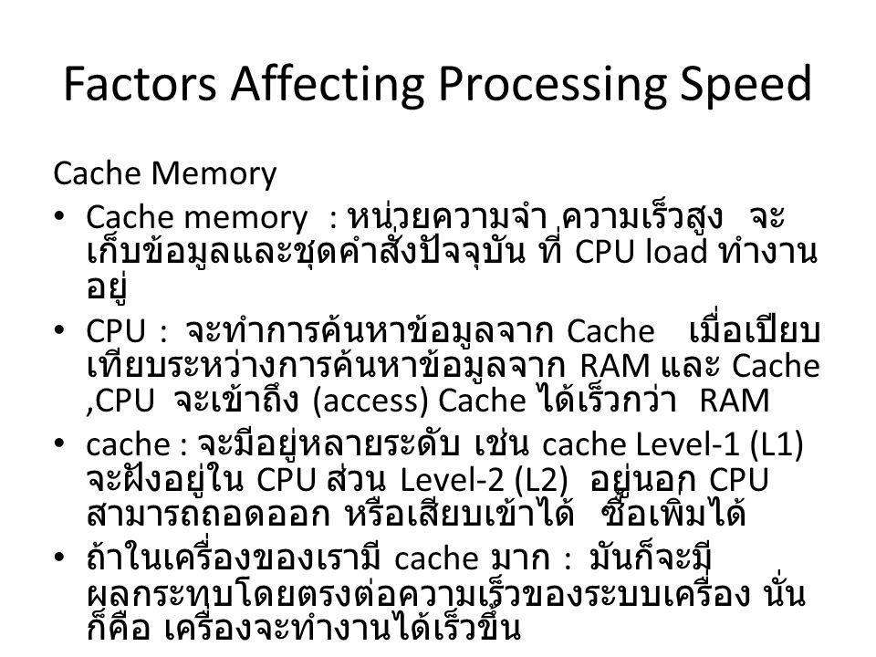Cache Memory Cache memory : หน่วยความจำ ความเร็วสูง จะ เก็บข้อมูลและชุดคำสั่งปัจจุบัน ที่ CPU load ทำงาน อยู่ CPU : จะทำการค้นหาข้อมูลจาก Cache เมื่อเปียบ เทียบระหว่างการค้นหาข้อมูลจาก RAM และ Cache,CPU จะเข้าถึง (access) Cache ได้เร็วกว่า RAM cache : จะมีอยู่หลายระดับ เช่น cache Level-1 (L1) จะฝังอยู่ใน CPU ส่วน Level-2 (L2) อยู่นอก CPU สามารถถอดออก หรือเสียบเข้าได้ ซื้อเพิ่มได้ ถ้าในเครื่องของเรามี cache มาก : มันก็จะมี ผลกระทบโดยตรงต่อความเร็วของระบบเครื่อง นั่น ก็คือ เครื่องจะทำงานได้เร็วขึ้น