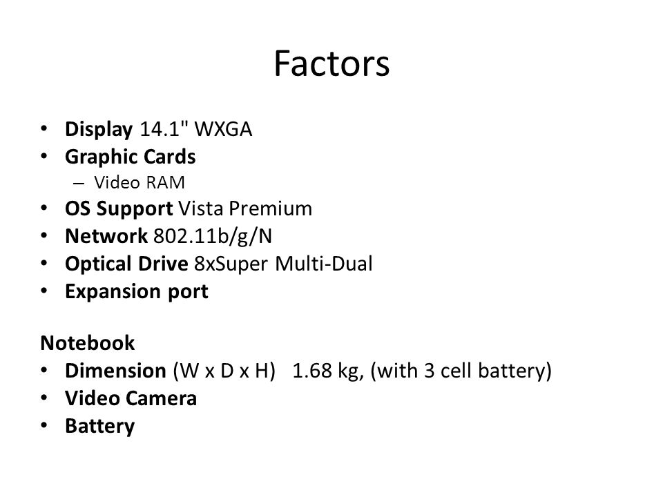 Factors Display 14.1 WXGA Graphic Cards – Video RAM OS Support Vista Premium Network 802.11b/g/N Optical Drive 8xSuper Multi-Dual Expansion port Notebook Dimension (W x D x H) 1.68 kg, (with 3 cell battery) Video Camera Battery