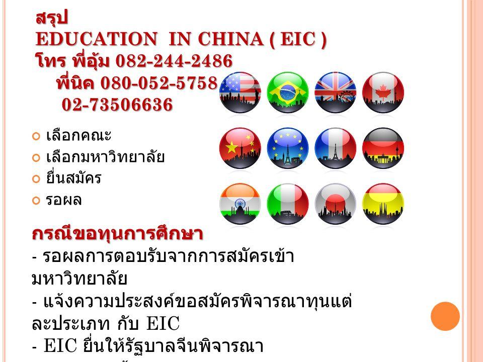 สรุป EDUCATION IN CHINA ( EIC ) โทร พี่อุ้ม 082-244-2486 พี่นิค 080-052-5758 02-73506636 เลือกคณะ เลือกมหาวิทยาลัย ยื่นสมัคร รอผล กรณีขอทุนการศึกษา - รอผลการตอบรับจากการสมัครเข้า มหาวิทยาลัย - แจ้งความประสงค์ขอสมัครพิจารณาทุนแต่ ละประเภท กับ EIC - EIC ยื่นให้รัฐบาลจีนพิจารณา - รอผล + แจ้งผล