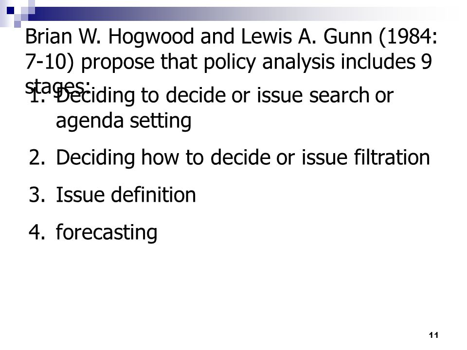 11 Brian W. Hogwood and Lewis A. Gunn (1984: 7-10) propose that policy analysis includes 9 stages: 1.Deciding to decide or issue search or agenda sett