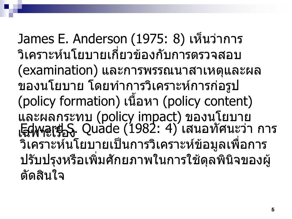 5 James E. Anderson (1975: 8) เห็นว่าการ วิเคราะห์นโยบายเกี่ยวข้องกับการตรวจสอบ (examination) และการพรรณนาสาเหตุและผล ของนโยบาย โดยทำการวิเคราะห์การก่