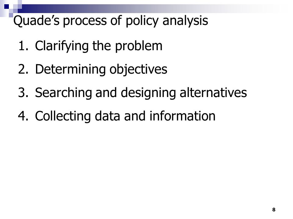 8 Quade's process of policy analysis 1.Clarifying the problem 2.Determining objectives 3.Searching and designing alternatives 4.Collecting data and in