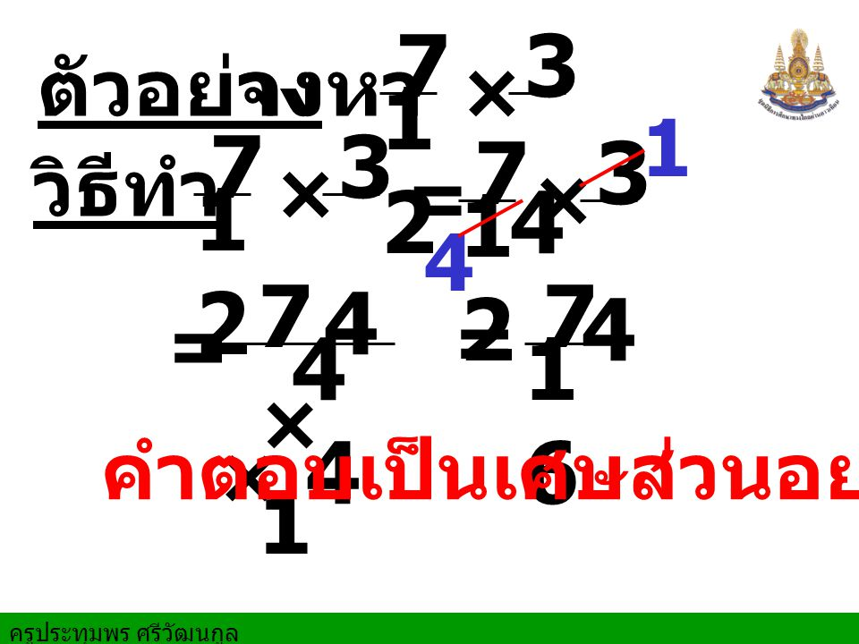 ครูประทุมพร ศรีวัฒนกูล ตัวอย่างจงหา 1 = วิธีทำ × 5 8 1212 25 - × 5 8 1212 1×31×3 2 × 5 3 10 (- ) -= 5 2 3 คำตอบเป็น เศษส่วนอย่างต่ำ