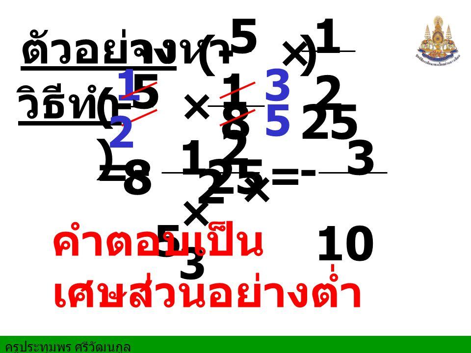 ครูประทุมพร ศรีวัฒนกูล ตัวอย่างจงหา 1 = วิธีทำ × 3 10101 6 × 3 1010 1 6 1 × 11 10 ×2 1 20 - - (- ) = 2 คำตอบเป็นเศษส่วนอย่างต่ำ