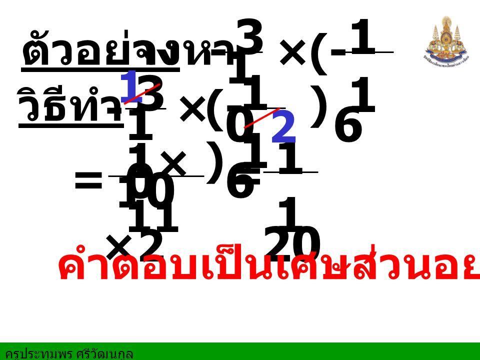 ครูประทุมพร ศรีวัฒนกูล ตัวอย่างจงหา == วิธีทำ × 5 6 × - × 5 6 3 1 5 6 5 2 3 3 (- ) คำตอบเป็นเศษส่วนอย่างต่ำ 1 2