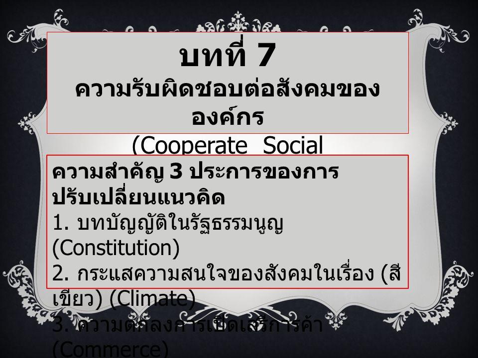 บทที่ 7 ความรับผิดชอบต่อสังคมของ องค์กร (Cooperate Social Responsibility: CSR ) ความสำคัญ 3 ประการของการ ปรับเปลี่ยนแนวคิด 1. บทบัญญัติในรัฐธรรมนูญ (C