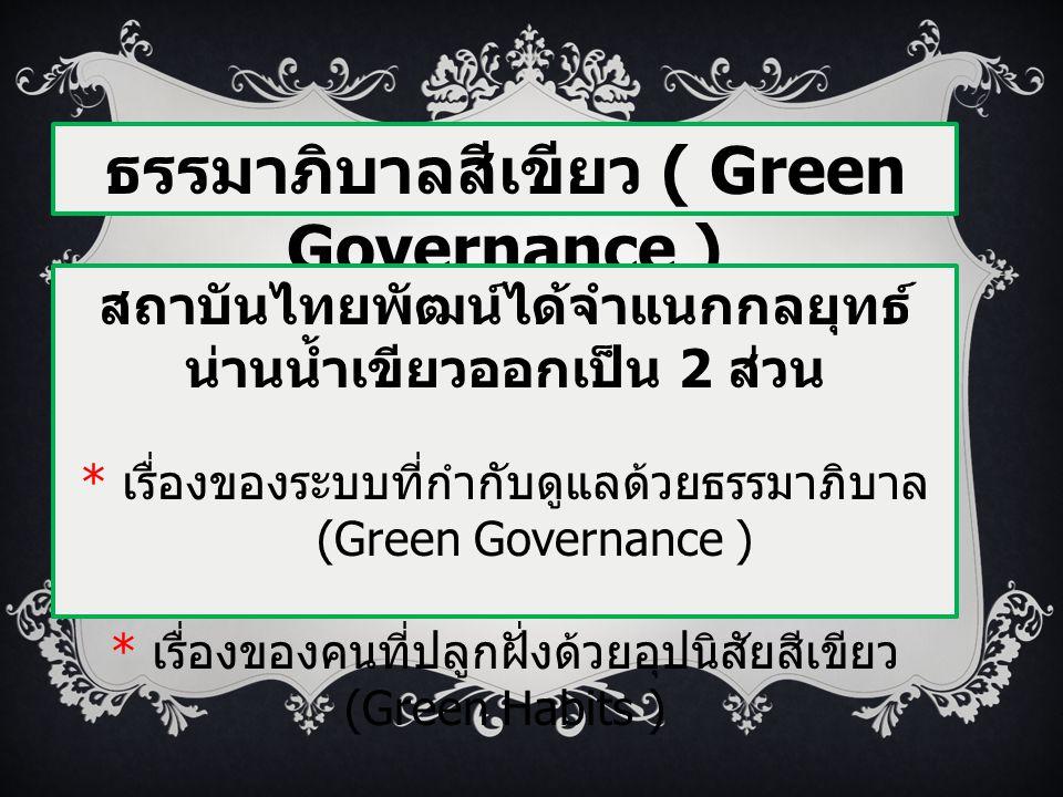 ธรรมาภิบาลสีเขียว ( Green Governance ) สถาบันไทยพัฒน์ได้จำแนกกลยุทธ์ น่านน้ำเขียวออกเป็น 2 ส่วน * เรื่องของระบบที่กำกับดูแลด้วยธรรมาภิบาล (Green Gover