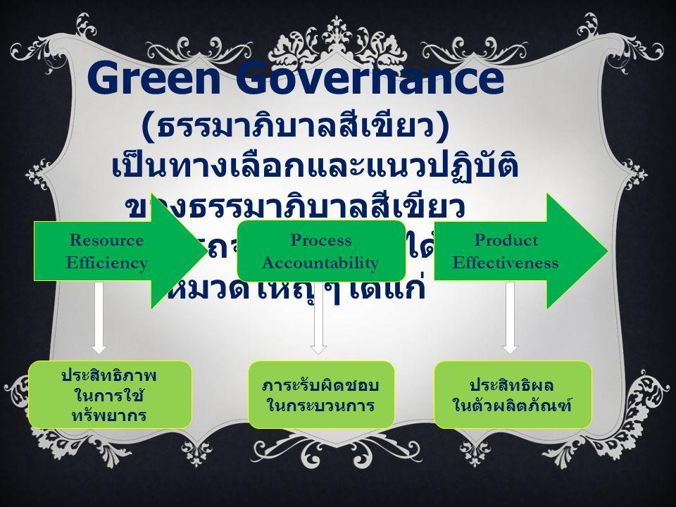 Green Governance ( ธรรมาภิบาลสีเขียว ) เป็นทางเลือกและแนวปฏิบัติ ของธรรมาภิบาลสีเขียว สามารถจำแนกออกได้เป็น 3 หมวดใหญ่ๆได้แก่ Resource Efficiency Proc