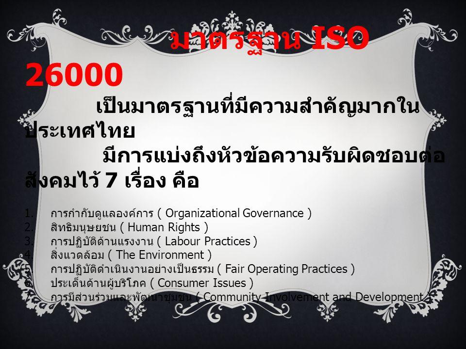 มาตรฐาน ISO 26000 เป็นมาตรฐานที่มีความสำคัญมากใน ประเทศไทย มีการแบ่งถึงหัวข้อความรับผิดชอบต่อ สังคมไว้ 7 เรื่อง คือ 1. การกำกับดูแลองค์การ ( Organizat
