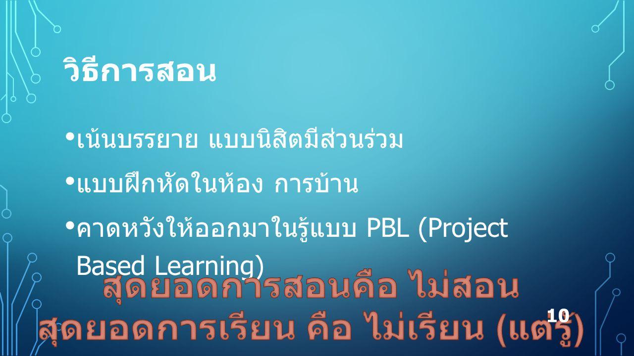 วิธีการสอน เน้นบรรยาย แบบนิสิตมีส่วนร่วม แบบฝึกหัดในห้อง การบ้าน คาดหวังให้ออกมาในรู้แบบ PBL (Project Based Learning) 10