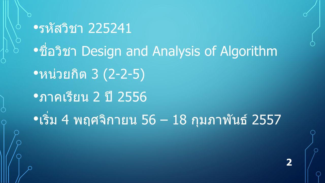 รหัสวิชา 225241 ชื่อวิชา Design and Analysis of Algorithm หน่วยกิต 3 (2-2-5) ภาคเรียน 2 ปี 2556 เริ่ม 4 พฤศจิกายน 56 – 18 กุมภาพันธ์ 2557 2