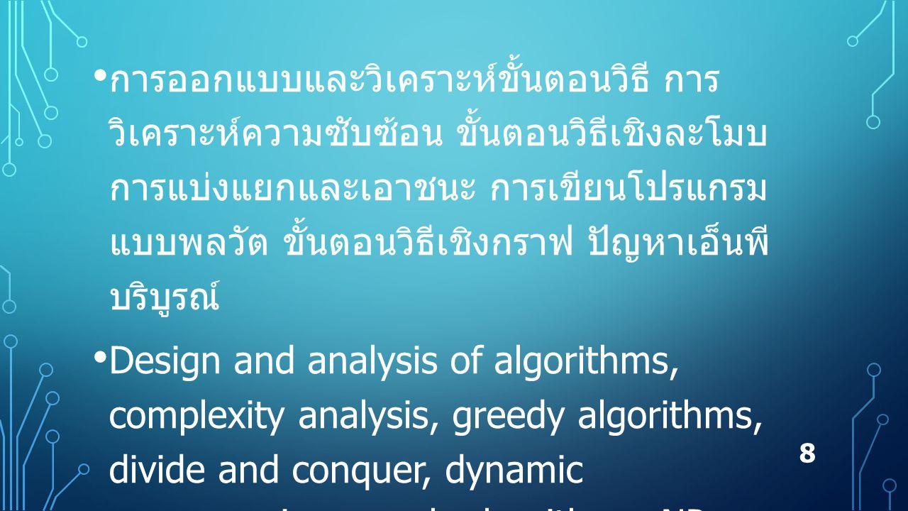 การออกแบบและวิเคราะห์ขั้นตอนวิธี การ วิเคราะห์ความซับซ้อน ขั้นตอนวิธีเชิงละโมบ การแบ่งแยกและเอาชนะ การเขียนโปรแกรม แบบพลวัต ขั้นตอนวิธีเชิงกราฟ ปัญหาเอ็นพี บริบูรณ์ Design and analysis of algorithms, complexity analysis, greedy algorithms, divide and conquer, dynamic programming, graph algorithms, NP- complete problems 8