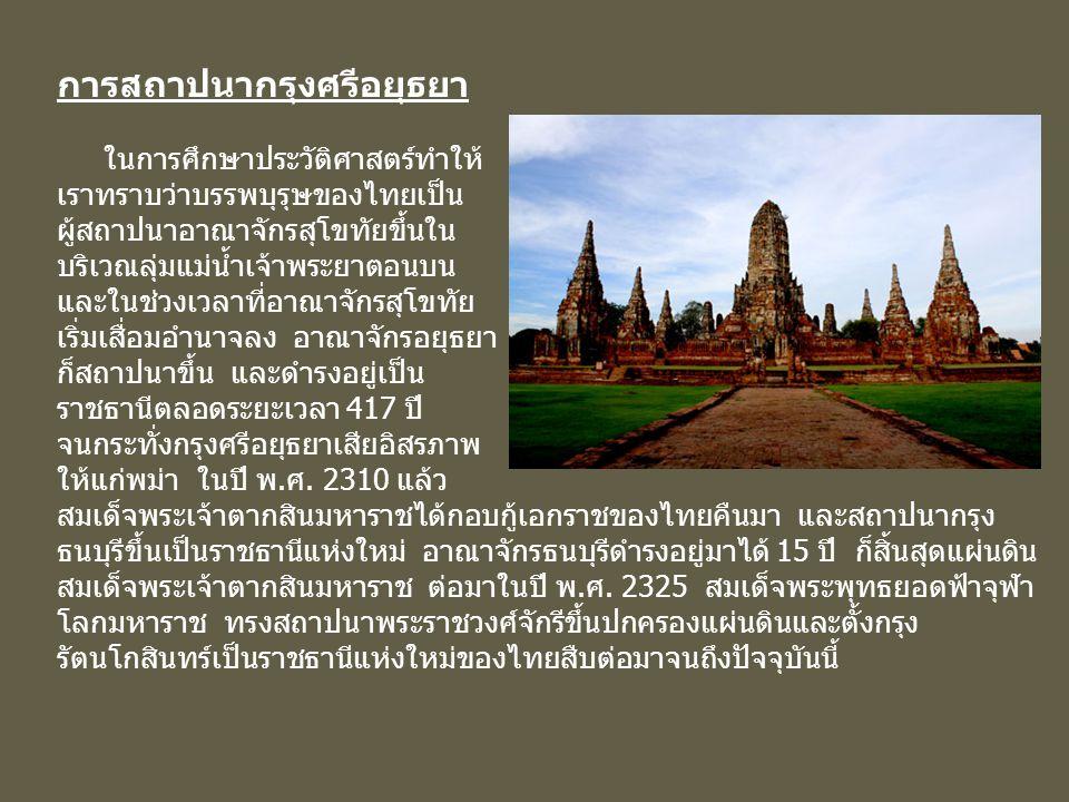 การสถาปนากรุงศรีอยุธยา ในการศึกษาประวัติศาสตร์ทำให้ เราทราบว่าบรรพบุรุษของไทยเป็น ผู้สถาปนาอาณาจักรสุโขทัยขึ้นใน บริเวณลุ่มแม่น้ำเจ้าพระยาตอนบน และในช