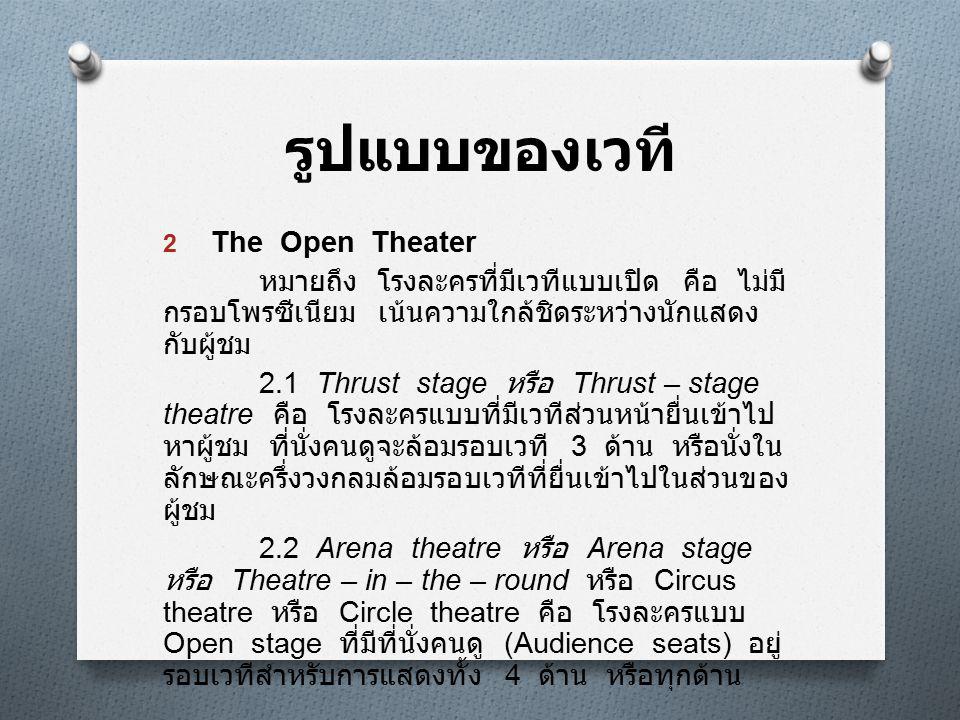 รูปแบบของเวที 2 The Open Theater หมายถึง โรงละครที่มีเวทีแบบเปิด คือ ไม่มี กรอบโพรซีเนียม เน้นความใกล้ชิดระหว่างนักแสดง กับผู้ชม 2.1 Thrust stage หรือ Thrust – stage theatre คือ โรงละครแบบที่มีเวทีส่วนหน้ายื่นเข้าไป หาผู้ชม ที่นั่งคนดูจะล้อมรอบเวที 3 ด้าน หรือนั่งใน ลักษณะครึ่งวงกลมล้อมรอบเวทีที่ยื่นเข้าไปในส่วนของ ผู้ชม 2.2 Arena theatre หรือ Arena stage หรือ Theatre – in – the – round หรือ Circus theatre หรือ Circle theatre คือ โรงละครแบบ Open stage ที่มีที่นั่งคนดู (Audience seats) อยู่ รอบเวทีสำหรับการแสดงทั้ง 4 ด้าน หรือทุกด้าน
