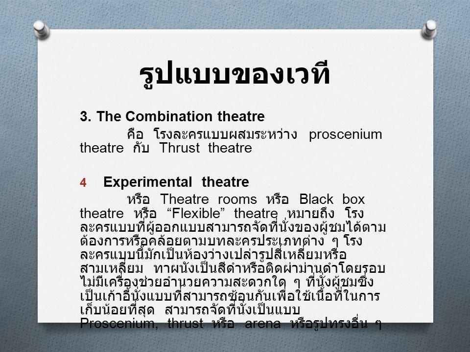 รูปแบบของเวที 3. The Combination theatre คือ โรงละครแบบผสมระหว่าง proscenium theatre กับ Thrust theatre 4 Experimental theatre หรือ Theatre rooms หรือ