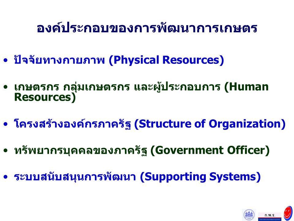 องค์ประกอบของการพัฒนาการเกษตร ปัจจัยทางกายภาพ (Physical Resources) เกษตรกร กลุ่มเกษตรกร และผู้ประกอบการ (Human Resources) โครงสร้างองค์กรภาครัฐ (Struc