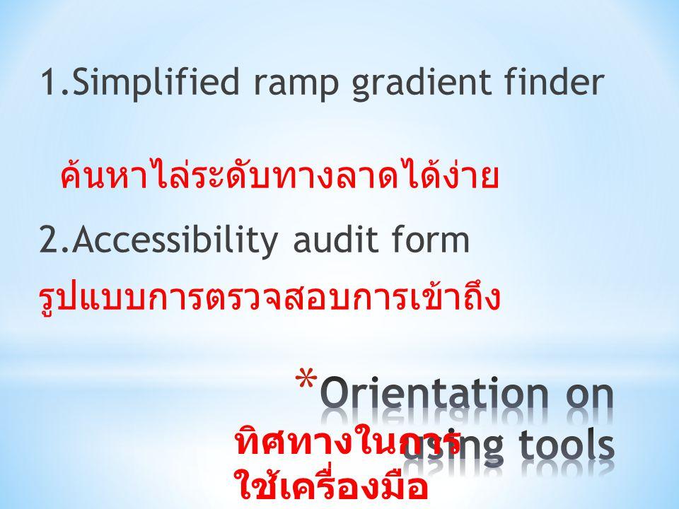 1.Simplified ramp gradient finder ค้นหาไล่ระดับทางลาดได้ง่าย 2.Accessibility audit form รูปแบบการตรวจสอบการเข้าถึง ทิศทางในการ ใช้เครื่องมือ
