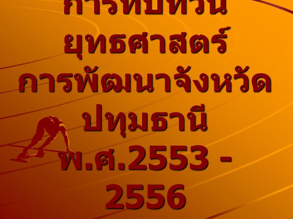 การทบทวน ยุทธศาสตร์ การพัฒนาจังหวัด ปทุมธานี พ. ศ.2553 - 2556