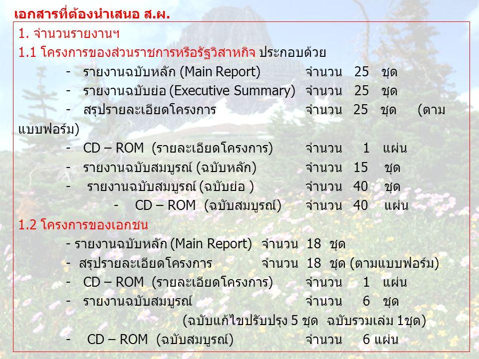 เอกสารที่ต้องนำเสนอ ส.ผ. 1. จำนวนรายงานฯ 1.1 โครงการของส่วนราชการหรือรัฐวิสาหกิจ ประกอบด้วย - รายงานฉบับหลัก (Main Report)จำนวน 25 ชุด - รายงานฉบับย่อ