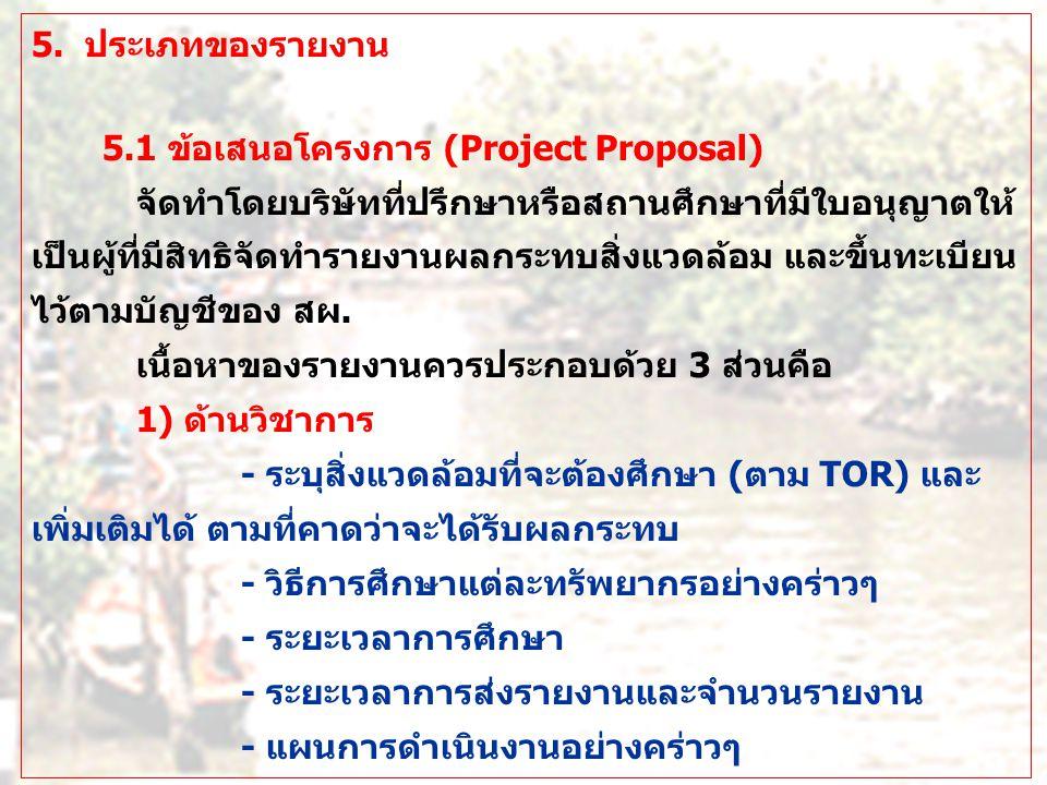 5. ประเภทของรายงาน 5.1 ข้อเสนอโครงการ (Project Proposal) จัดทำโดยบริษัทที่ปรึกษาหรือสถานศึกษาที่มีใบอนุญาตให้ เป็นผู้ที่มีสิทธิจัดทำรายงานผลกระทบสิ่งแ