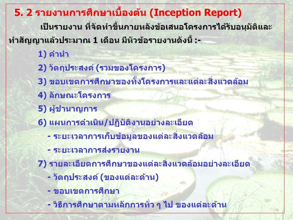 5. 2 รายงานการศึกษาเบื้องต้น (Inception Report) เป็นรายงาน ที่จัดทำขึ้นภายหลังข้อเสนอโครงการได้รับอนุมัติและ ทำสัญญาแล้วประมาณ 1 เดือน มีหัวข้อรายงานด