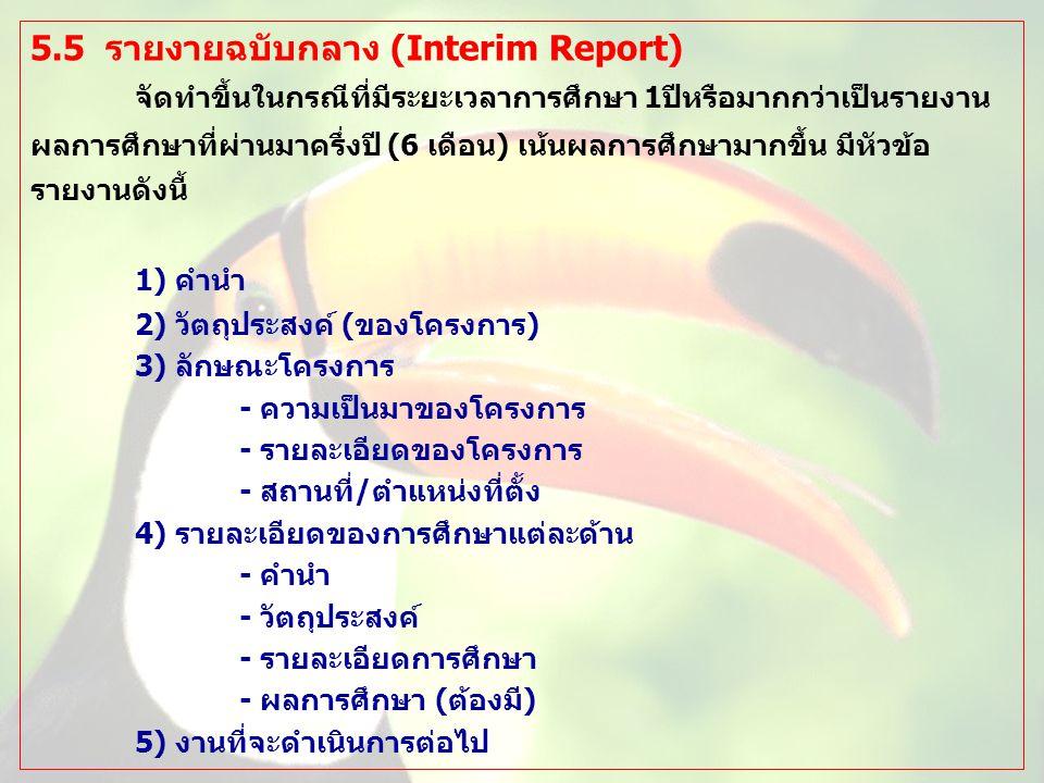 5.5 รายงายฉบับกลาง (Interim Report) จัดทำขึ้นในกรณีที่มีระยะเวลาการศึกษา 1ปีหรือมากกว่าเป็นรายงาน ผลการศึกษาที่ผ่านมาครึ่งปี (6 เดือน) เน้นผลการศึกษาม