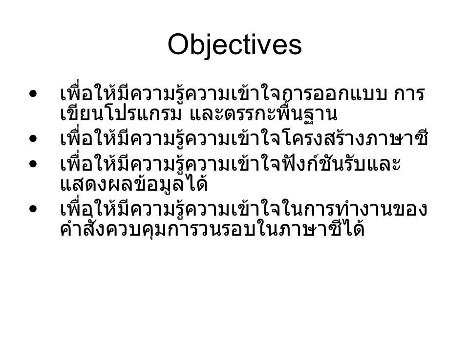 Objectives เพื่อให้มีความรู้ความเข้าใจการออกแบบ การ เขียนโปรแกรม และตรรกะพื้นฐาน เพื่อให้มีความรู้ความเข้าใจโครงสร้างภาษาซี เพื่อให้มีความรู้ความเข้าใจฟังก์ชันรับและ แสดงผลข้อมูลได้ เพื่อให้มีความรู้ความเข้าใจในการทำงานของ คำสั่งควบคุมการวนรอบในภาษาซีได้