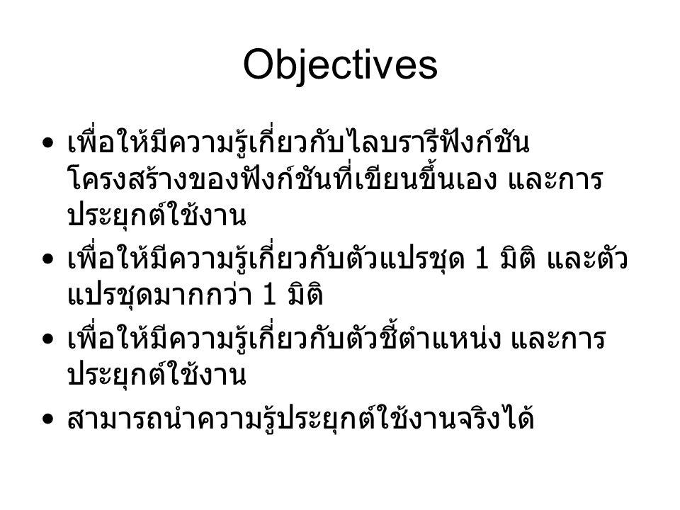 Objectives เพื่อให้มีความรู้เกี่ยวกับไลบรารีฟังก์ชัน โครงสร้างของฟังก์ชันที่เขียนขึ้นเอง และการ ประยุกต์ใช้งาน เพื่อให้มีความรู้เกี่ยวกับตัวแปรชุด 1 มิติ และตัว แปรชุดมากกว่า 1 มิติ เพื่อให้มีความรู้เกี่ยวกับตัวชี้ตำแหน่ง และการ ประยุกต์ใช้งาน สามารถนำความรู้ประยุกต์ใช้งานจริงได้