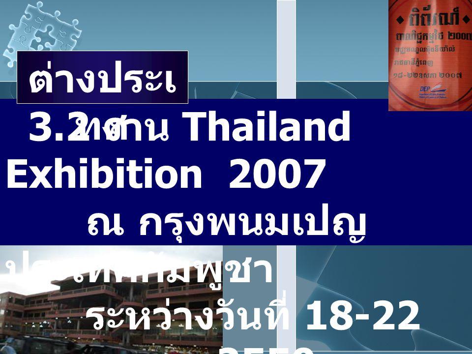 3.2 งาน Thailand Exhibition 2007 ณ กรุงพนมเปญ ประเทศกัมพูชา ระหว่างวันที่ 18-22 พฤษภาคม 2550 ต่างประเ ทศ