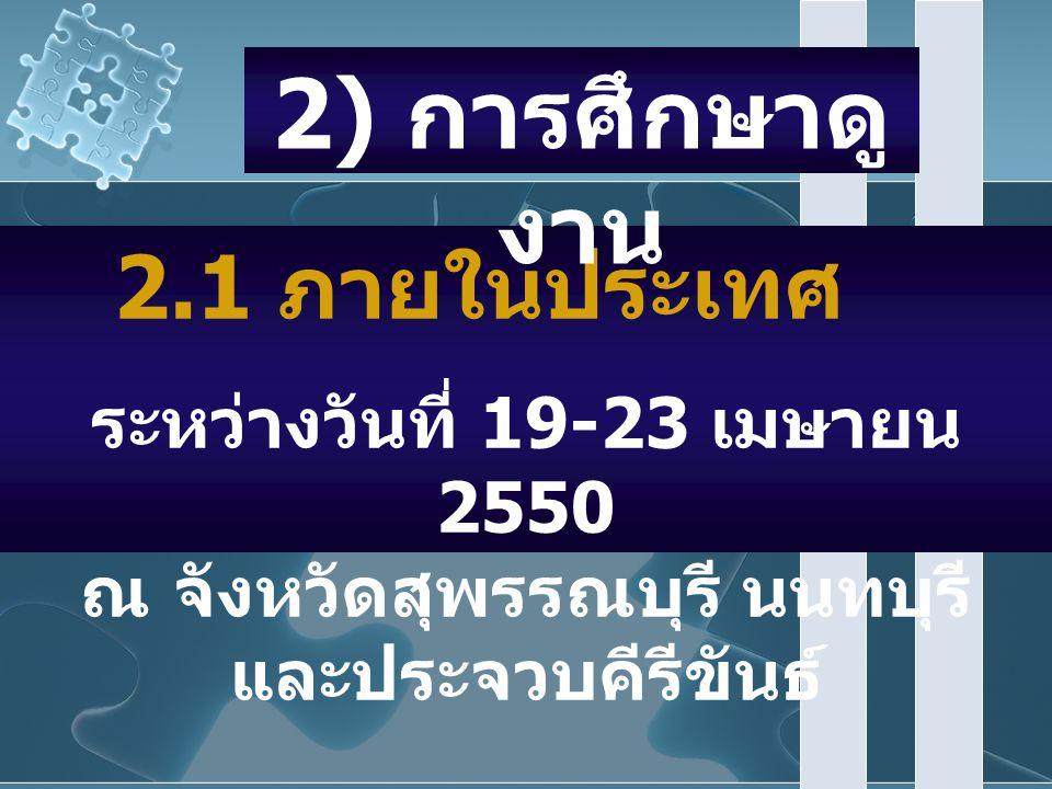 2.1 ภายในประเทศ ระหว่างวันที่ 19-23 เมษายน 2550 ณ จังหวัดสุพรรณบุรี นนทบุรี และประจวบคีรีขันธ์ 2) การศึกษาดู งาน