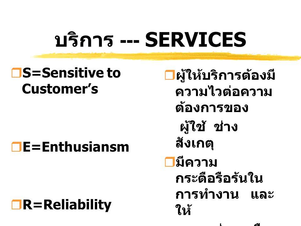 บริการ --- SERVICES  S=Sensitive to Customer's  E=Enthusiansm  R=Reliability  ผู้ให้บริการต้องมี ความไวต่อความ ต้องการของ ผู้ใช้ ช่าง สังเกตุ  มี