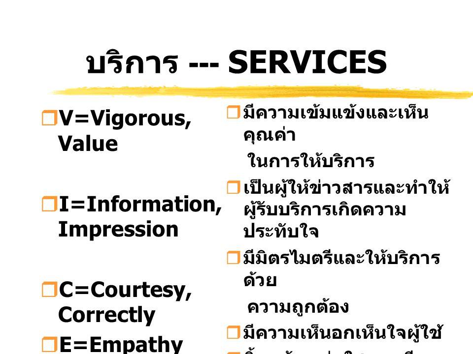 บริการ --- SERVICES  V=Vigorous, Value  I=Information, Impression  C=Courtesy, Correctly  E=Empathy  S=Smile, Sincerity  มีความเข้มแข้งและเห็น ค
