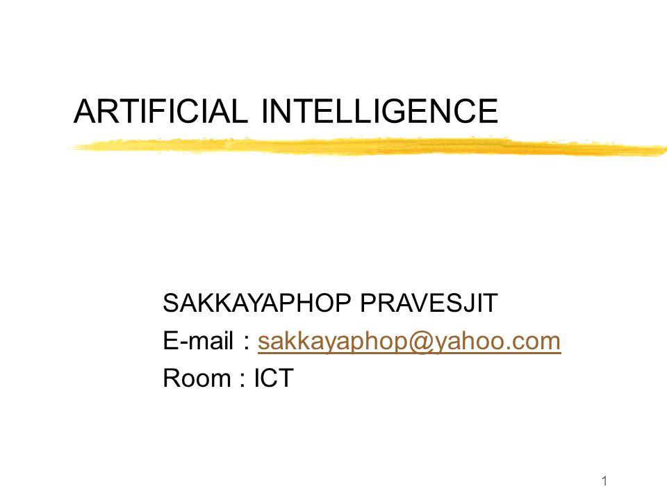 ARTIFICIAL INTELLIGENCE SAKKAYAPHOP PRAVESJIT E-mail : sakkayaphop@yahoo.comsakkayaphop@yahoo.com Room : ICT 1
