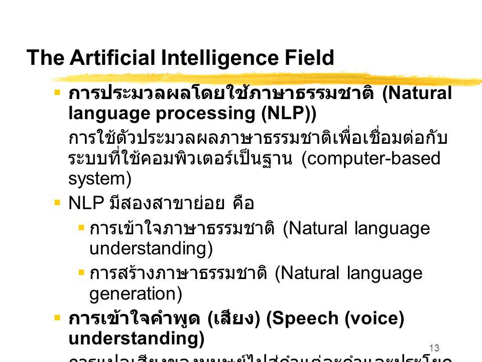 13 The Artificial Intelligence Field  การประมวลผลโดยใช้ภาษาธรรมชาติ (Natural language processing (NLP)) การใช้ตัวประมวลผลภาษาธรรมชาติเพื่อเชื่อมต่อกับ ระบบที่ใช้คอมพิวเตอร์เป็นฐาน (computer-based system)  NLP มีสองสาขาย่อย คือ  การเข้าใจภาษาธรรมชาติ (Natural language understanding)  การสร้างภาษาธรรมชาติ (Natural language generation)  การเข้าใจคำพูด ( เสียง ) (Speech (voice) understanding) การแปลเสียงของมนุษย์ไปสู่คำแต่ละคำและประโยค ซึ่งสามารถเข้าใจได้โดยคอมพิวเตอร์