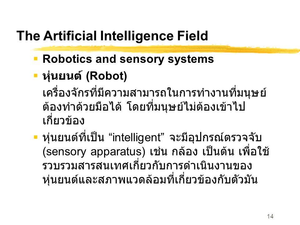 14 The Artificial Intelligence Field  Robotics and sensory systems  หุ่นยนต์ (Robot) เครื่องจักรที่มีความสามารถในการทำงานที่มนุษย์ ต้องทำด้วยมือได้ โดยที่มนุษย์ไม่ต้องเข้าไป เกี่ยวข้อง  หุ่นยนต์ที่เป็น intelligent จะมีอุปกรณ์ตรวจจับ (sensory apparatus) เช่น กล้อง เป็นต้น เพื่อใช้ รวบรวมสารสนเทศเกี่ยวกับการดำเนินงานของ หุ่นยนต์และสภาพแวดล้อมที่เกี่ยวข้องกับตัวมัน