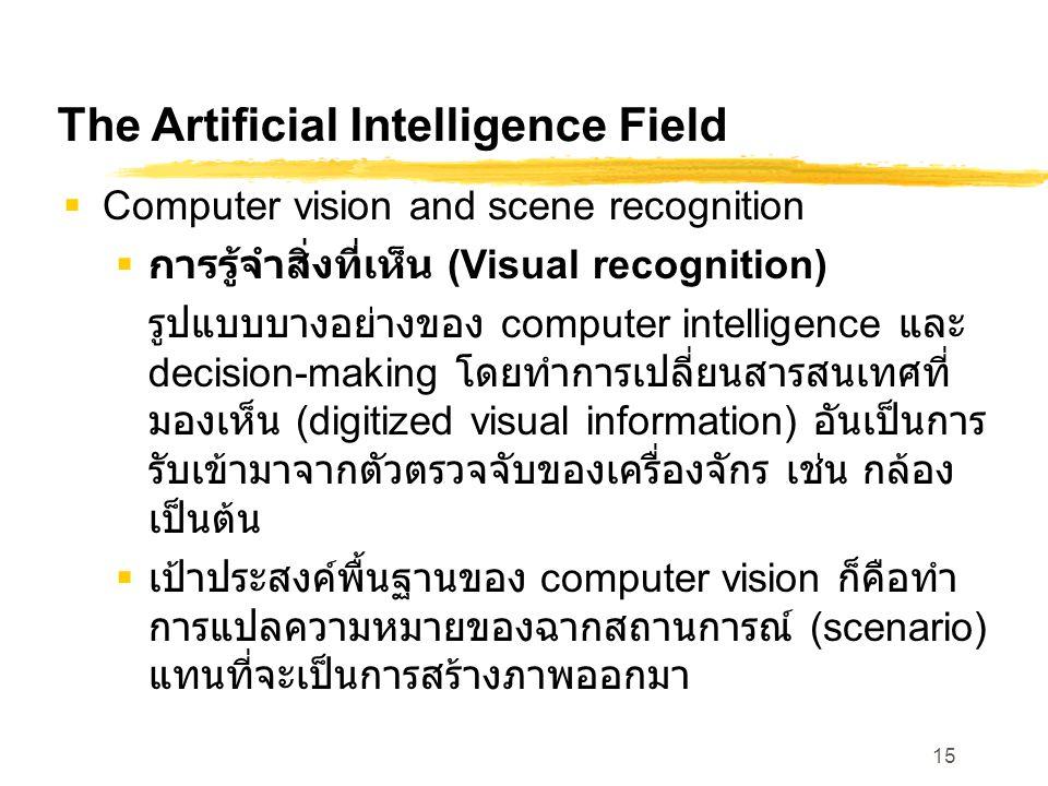 15 The Artificial Intelligence Field  Computer vision and scene recognition  การรู้จำสิ่งที่เห็น (Visual recognition) รูปแบบบางอย่างของ computer intelligence และ decision-making โดยทำการเปลี่ยนสารสนเทศที่ มองเห็น (digitized visual information) อันเป็นการ รับเข้ามาจากตัวตรวจจับของเครื่องจักร เช่น กล้อง เป็นต้น  เป้าประสงค์พื้นฐานของ computer vision ก็คือทำ การแปลความหมายของฉากสถานการณ์ (scenario) แทนที่จะเป็นการสร้างภาพออกมา