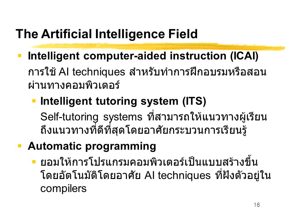 16 The Artificial Intelligence Field  Intelligent computer-aided instruction (ICAI) การใช้ AI techniques สำหรับทำการฝึกอบรมหรือสอน ผ่านทางคอมพิวเตอร์  Intelligent tutoring system (ITS) Self-tutoring systems ที่สามารถให้แนวทางผู้เรียน ถึงแนวทางที่ดีที่สุดโดยอาศัยกระบวนการเรียนรู้  Automatic programming  ยอมให้การโปรแกรมคอมพิวเตอร์เป็นแบบสร้างขึ้น โดยอัตโนมัติโดยอาศัย AI techniques ที่ฝังตัวอยู่ใน compilers