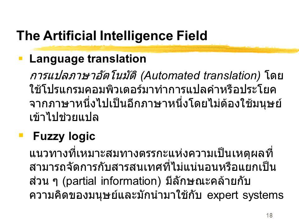 18 The Artificial Intelligence Field  Language translation การแปลภาษาอัตโนมัติ (Automated translation) โดย ใช้โปรแกรมคอมพิวเตอร์มาทำการแปลคำหรือประโยค จากภาษาหนึ่งไปเป็นอีกภาษาหนึ่งโดยไม่ต้องใช้มนุษย์ เข้าไปช่วยแปล  Fuzzy logic แนวทางที่เหมาะสมทางตรรกะแห่งความเป็นเหตุผลที่ สามารถจัดการกับสารสนเทศที่ไม่แน่นอนหรือแยกเป็น ส่วน ๆ (partial information) มีลักษณะคล้ายกับ ความคิดของมนุษย์และมักนำมาใช้กับ expert systems