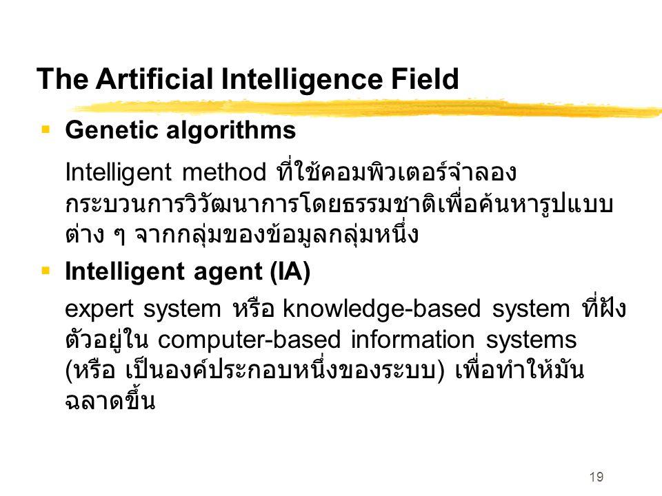 19 The Artificial Intelligence Field  Genetic algorithms Intelligent method ที่ใช้คอมพิวเตอร์จำลอง กระบวนการวิวัฒนาการโดยธรรมชาติเพื่อค้นหารูปแบบ ต่าง ๆ จากกลุ่มของข้อมูลกลุ่มหนึ่ง  Intelligent agent (IA) expert system หรือ knowledge-based system ที่ฝัง ตัวอยู่ใน computer-based information systems ( หรือ เป็นองค์ประกอบหนึ่งของระบบ ) เพื่อทำให้มัน ฉลาดขึ้น