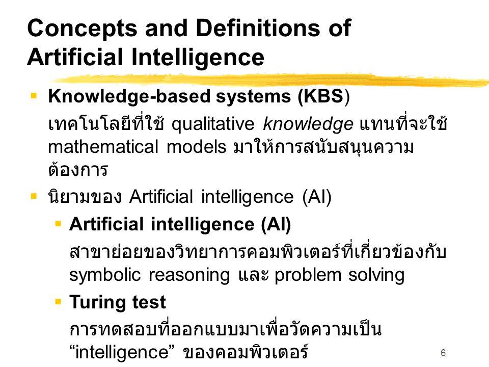 6 Concepts and Definitions of Artificial Intelligence  Knowledge-based systems (KBS) เทคโนโลยีที่ใช้ qualitative knowledge แทนที่จะใช้ mathematical models มาให้การสนับสนุนความ ต้องการ  นิยามของ Artificial intelligence (AI)  Artificial intelligence (AI) สาขาย่อยของวิทยาการคอมพิวเตอร์ที่เกี่ยวข้องกับ symbolic reasoning และ problem solving  Turing test การทดสอบที่ออกแบบมาเพื่อวัดความเป็น intelligence ของคอมพิวเตอร์