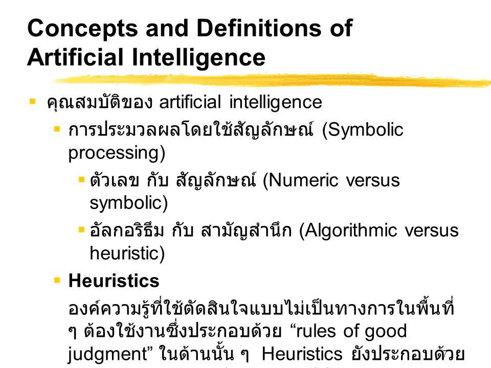 7 Concepts and Definitions of Artificial Intelligence  คุณสมบัติของ artificial intelligence  การประมวลผลโดยใช้สัญลักษณ์ (Symbolic processing)  ตัวเลข กับ สัญลักษณ์ (Numeric versus symbolic)  อัลกอริธึม กับ สามัญสำนึก (Algorithmic versus heuristic)  Heuristics องค์ความรู้ที่ใช้ตัดสินใจแบบไม่เป็นทางการในพื้นที่ ๆ ต้องใช้งานซึ่งประกอบด้วย rules of good judgment ในด้านนั้น ๆ Heuristics ยังประกอบด้วย องค์ความรู้ว่า จะแก้ปัญหาอย่างมีประสิทธิภาพและ ประสิทธิผลได้อย่างไร จะวางแผนขั้นตอนในการ แก้ปัญหาที่ซับซ้อนได้อย่างไร จะประปรุง ประสิทธิภาพได้อย่างไร และ อื่น ๆ