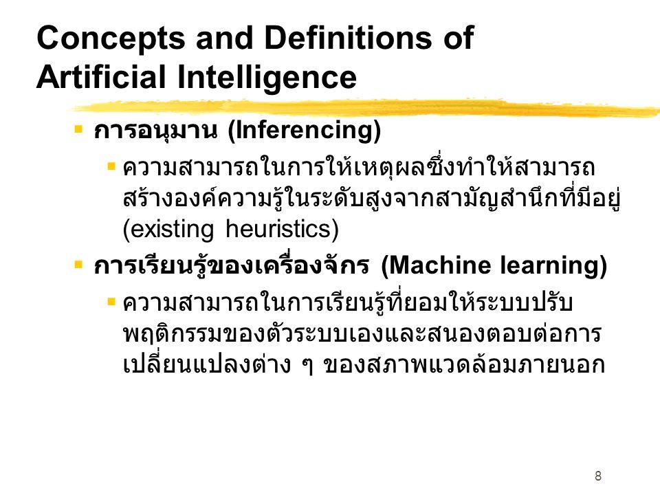 8 Concepts and Definitions of Artificial Intelligence  การอนุมาน (Inferencing)  ความสามารถในการให้เหตุผลซึ่งทำให้สามารถ สร้างองค์ความรู้ในระดับสูงจากสามัญสำนึกที่มีอยู่ (existing heuristics)  การเรียนรู้ของเครื่องจักร (Machine learning)  ความสามารถในการเรียนรู้ที่ยอมให้ระบบปรับ พฤติกรรมของตัวระบบเองและสนองตอบต่อการ เปลี่ยนแปลงต่าง ๆ ของสภาพแวดล้อมภายนอก