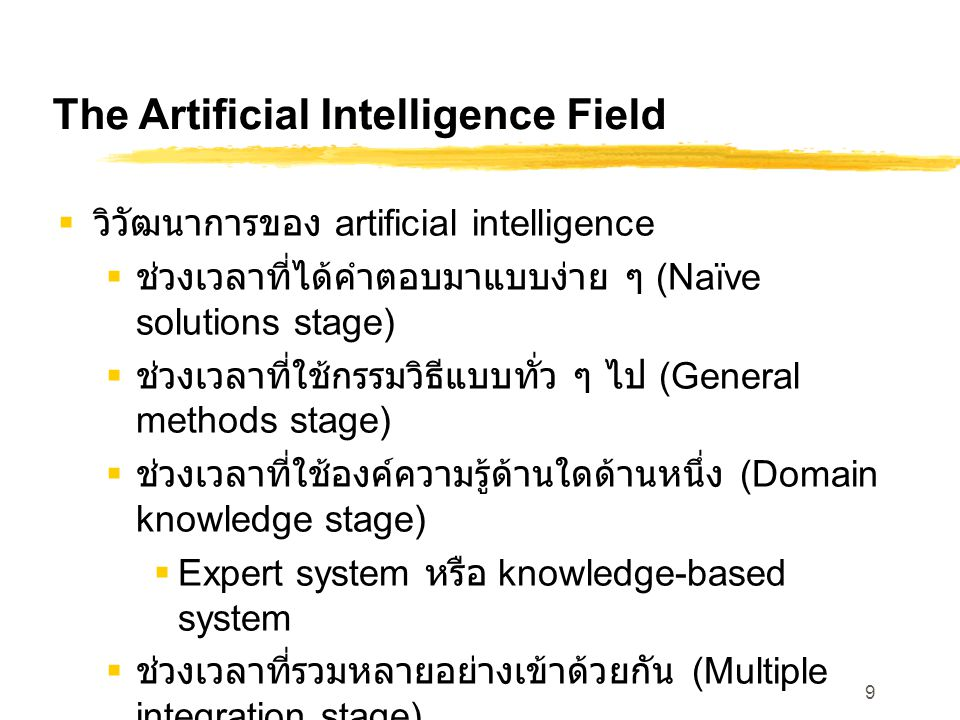 9 The Artificial Intelligence Field  วิวัฒนาการของ artificial intelligence  ช่วงเวลาที่ได้คำตอบมาแบบง่าย ๆ (Naïve solutions stage)  ช่วงเวลาที่ใช้ก
