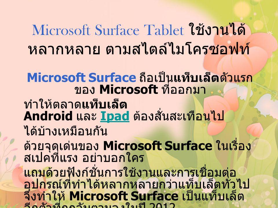 Microsoft Surface Tablet ใช้งานได้ หลากหลาย ตามสไตล์ไมโครซอฟท์ Microsoft Surface ถือเป็นแท็บเล็ตตัวแรก ของ Microsoft ที่ออกมา ทำให้ตลาดแท็บเล็ต Android และ Ipad ต้องสั่นสะเทือนไปIpad ได้บ้างเหมือนกัน ด้วยจุดเด่นของ Microsoft Surface ในเรื่อง สเปคที่แรง อย่าบอกใคร แถมด้วยฟังก์ชั่นการใช้งานและการเชื่อมต่อ อุปกรณ์ที่ทำได้หลากหลายกว่าแท็บเล็ตทั่วไป จึงทำให้ Microsoft Surface เป็นแท็บเล็ต อีกตัวที่ถูกจับตามองในปี 2012