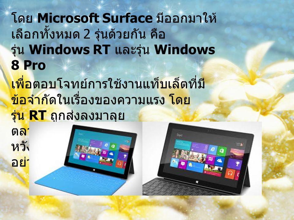 โดย Microsoft Surface มีออกมาให้ เลือกทั้งหมด 2 รุ่นด้วยกัน คือ รุ่น Windows RT และรุ่น Windows 8 Pro เพื่อตอบโจทย์การใช้งานแท็บเล็ตที่มี ข้อจำกัดในเรื่องของความแรง โดย รุ่น RT ถูกส่งลงมาลุย ตลาด Tablet ทั่วไป ส่วนรุ่น Pro นั้น หวังชิงชัยในตลาดโน็ตบุคแรงๆ อย่าง Ultrabook กันเลยที่เดียว