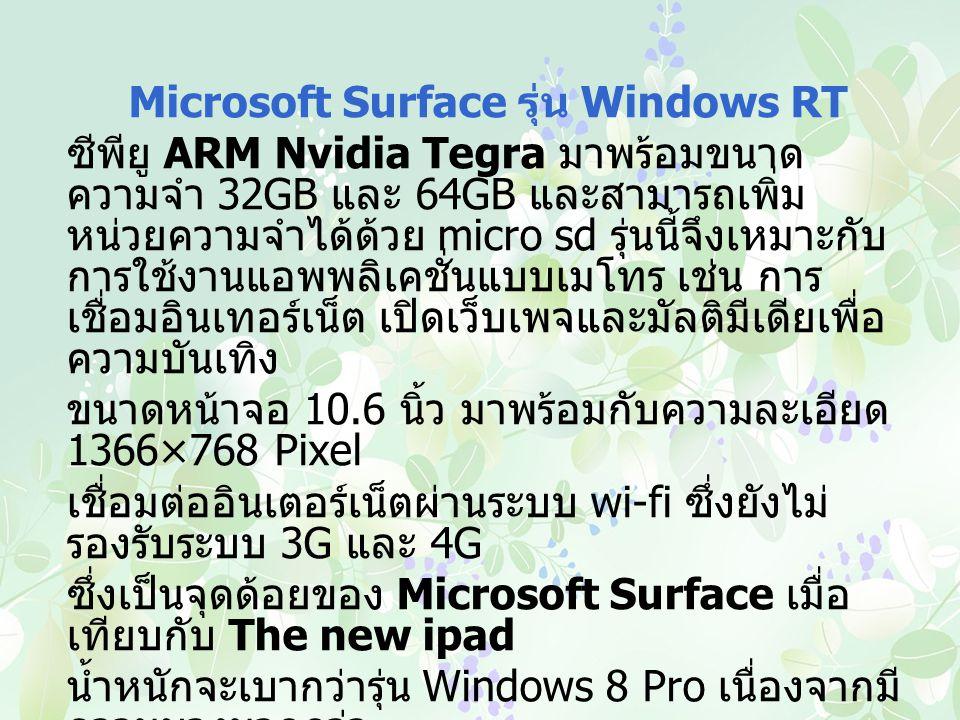 Microsoft Surface รุ่น Windows RT ซีพียู ARM Nvidia Tegra มาพร้อมขนาด ความจำ 32GB และ 64GB และสามารถเพิ่ม หน่วยความจำได้ด้วย micro sd รุ่นนี้จึงเหมาะกับ การใช้งานแอพพลิเคชั่นแบบเมโทร เช่น การ เชื่อมอินเทอร์เน็ต เปิดเว็บเพจและมัลติมีเดียเพื่อ ความบันเทิง ขนาดหน้าจอ 10.6 นิ้ว มาพร้อมกับความละเอียด 1366×768 Pixel เชื่อมต่ออินเตอร์เน็ตผ่านระบบ wi-fi ซึ่งยังไม่ รองรับระบบ 3G และ 4G ซึ่งเป็นจุดด้อยของ Microsoft Surface เมื่อ เทียบกับ The new ipad น้ำหนักจะเบากว่ารุ่น Windows 8 Pro เนื่องจากมี ความบางมากกว่า มาพร้อมกล้องหน้าและหลัง ให้ความสะดวกทุก การถ่ายภาพและยังสามารถบันทึกวิดีโอความ ละเอียดระดับ HD ได้อีกด้วย และการเชื่อมต่อ จอภาพ ผ่าน MiniDisplay Port
