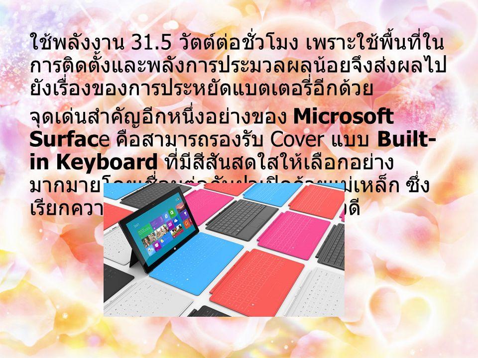 ใช้พลังงาน 31.5 วัตต์ต่อชั่วโมง เพราะใช้พื้นที่ใน การติดตั้งและพลังการประมวลผลน้อยจึงส่งผลไป ยังเรื่องของการประหยัดแบตเตอรี่อีกด้วย จุดเด่นสำคัญอีกหนึ่งอย่างของ Microsoft Surface คือสามารถรองรับ Cover แบบ Built- in Keyboard ที่มีสีสันสดใสให้เลือกอย่าง มากมายโดยเชื่อมต่อกับฝาเปิดด้วยแม่เหล็ก ซึ่ง เรียกความสนใจจากวัยรุ่นได้เป็นอย่างดี