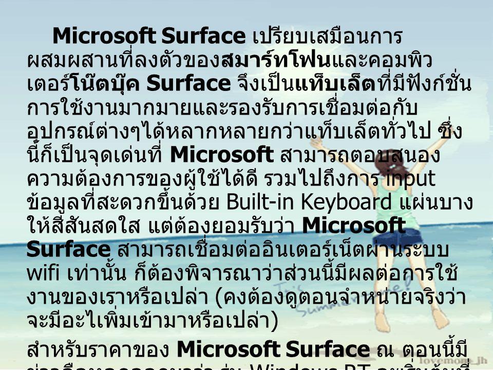 Microsoft Surface เปรียบเสมือนการ ผสมผสานที่ลงตัวของสมาร์ทโฟนและคอมพิว เตอร์โน๊ตบุ๊ค Surface จึงเป็นแท็บเล็ตที่มีฟังก์ชั่น การใช้งานมากมายและรองรับการเชื่อมต่อกับ อุปกรณ์ต่างๆได้หลากหลายกว่าแท็บเล็ตทั่วไป ซึ่ง นี้ก็เป็นจุดเด่นที่ Microsoft สามารถตอบสนอง ความต้องการของผู้ใช้ได้ดี รวมไปถึงการ input ข้อมูลที่สะดวกขึ้นด้วย Built-in Keyboard แผ่นบาง ให้สีสันสดใส แต่ต้องยอมรับว่า Microsoft Surface สามารถเชื่อมต่ออินเตอร์เน็ตผ่านระบบ wifi เท่านั้น ก็ต้องพิจารณาว่าส่วนนี้มีผลต่อการใช้ งานของเราหรือเปล่า ( คงต้องดูตอนจำหน่ายจริงว่า จะมีอะไเพิ่มเข้ามาหรือเปล่า ) สำหรับราคาของ Microsoft Surface ณ ตอนนี้มี ข่าวลือหลุดออกมาว่า รุ่น Windows RT จะเริ่มต้นที่ ราคา $599 หรือคิดเป็นเงินไทยก็ประมาณ 18,000 บาท ส่วนรุ่น Windows 8 Pro จะเริ่มต้นที่ราคา $999 รือคิดเป็นเงินไทย ก็ประมาณ 30,000 บาท